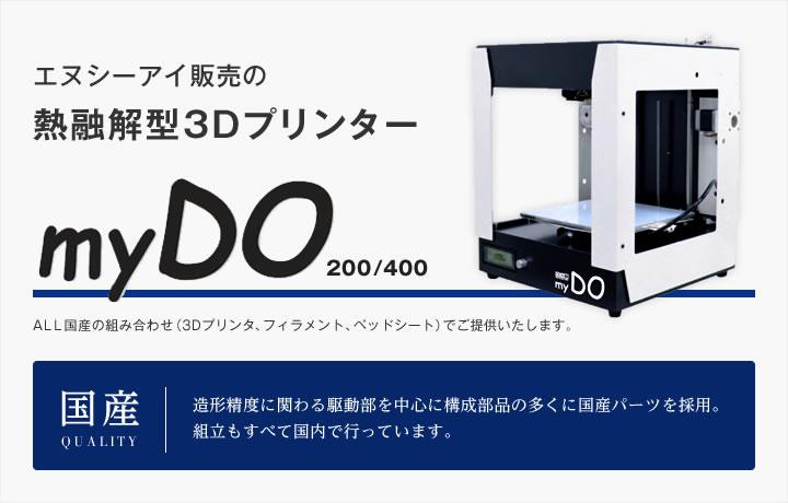エヌシーアイ販売の熱融解型3DプリンターmyDO200/400。ALL国産の組み合わせ(3Dプリンタ、フィラメント、ベッドシート)でご提供いたします。造形精度に関わる駆動部をちゅうsんに構成部品の多くに国産パーツを採用。組立もすべて国内で行っています。
